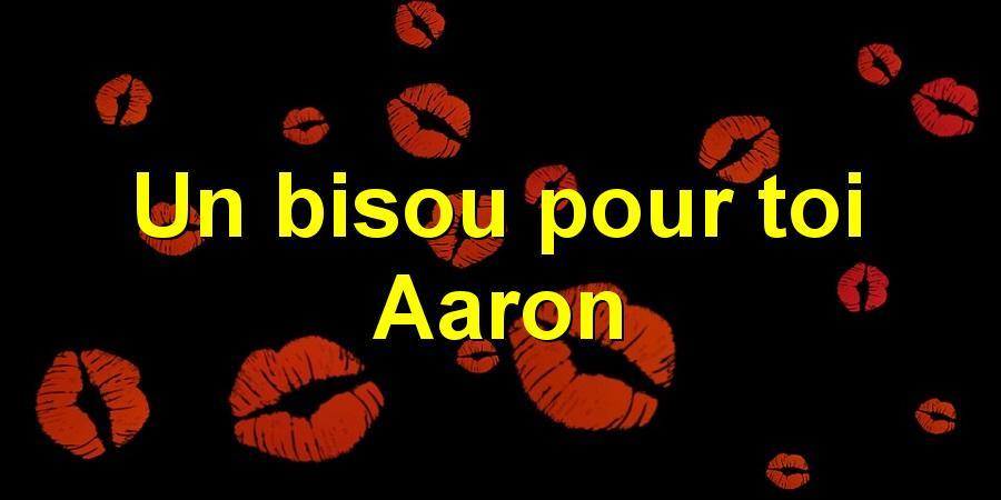 Un bisou pour toi Aaron