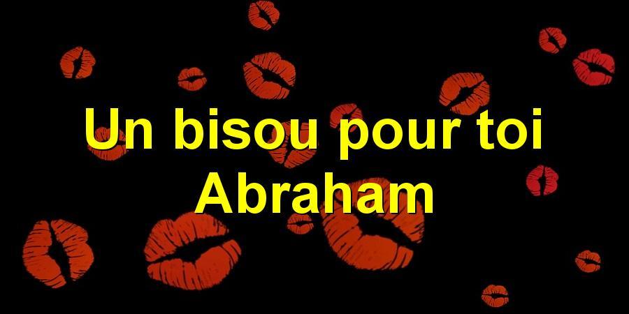 Un bisou pour toi Abraham