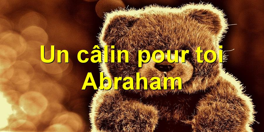 Un câlin pour toi Abraham
