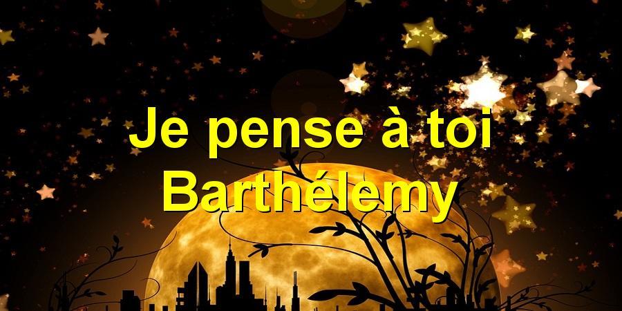 Je pense à toi Barthélemy