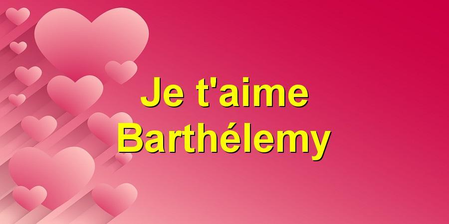Je t'aime Barthélemy