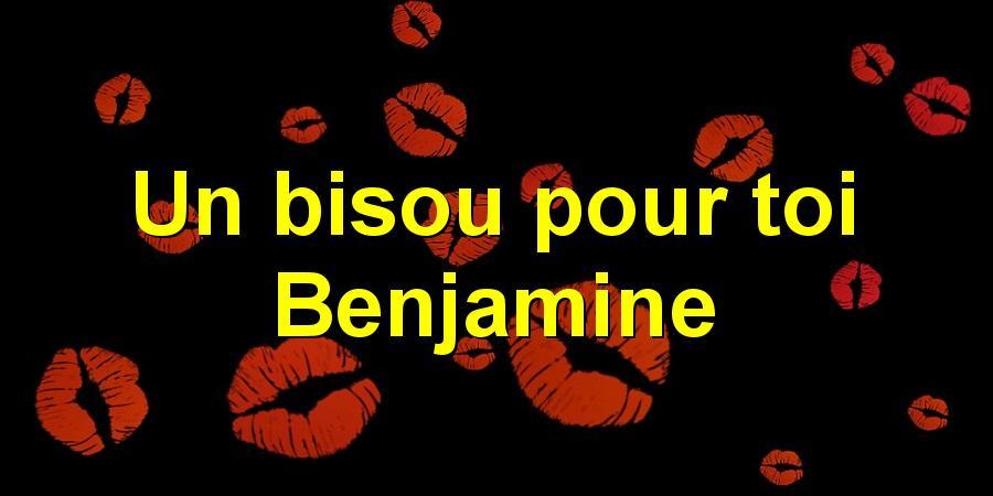 Un bisou pour toi Benjamine