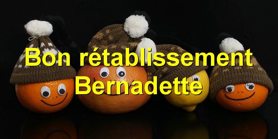 Bon rétablissement Bernadette