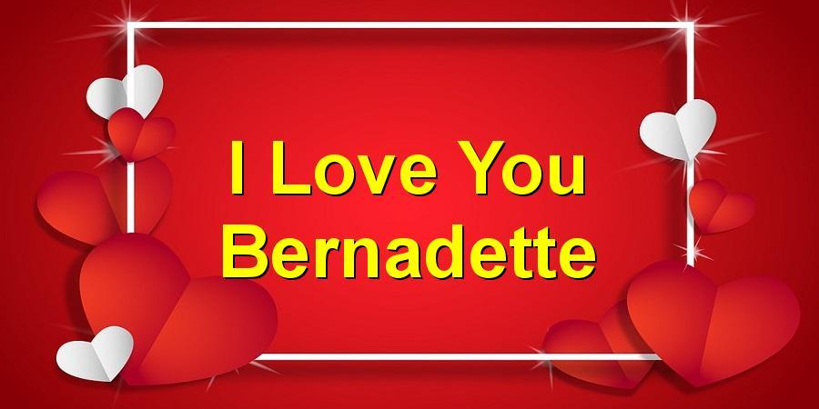 I Love You Bernadette