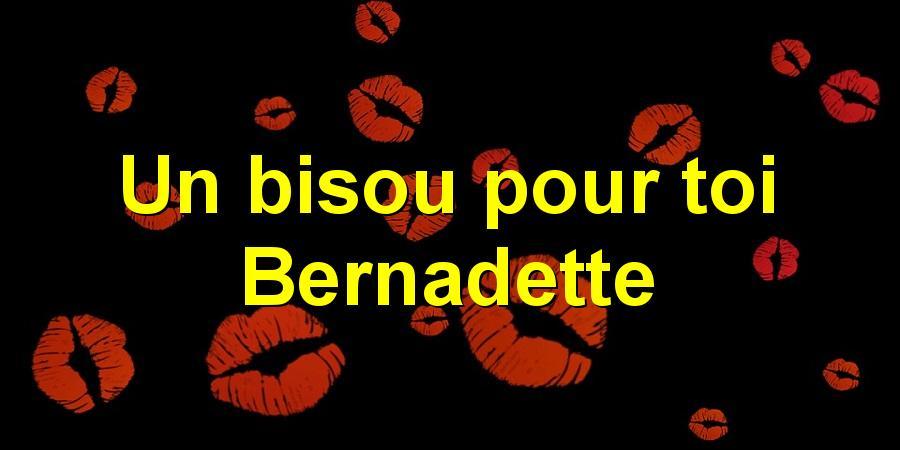 Un bisou pour toi Bernadette