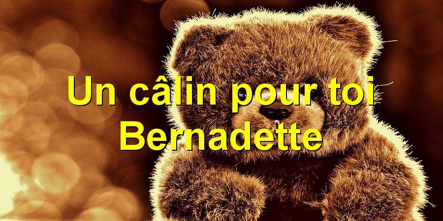 Un câlin pour toi Bernadette