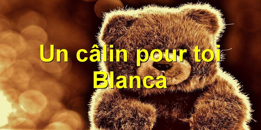 Un câlin pour toi Blanca