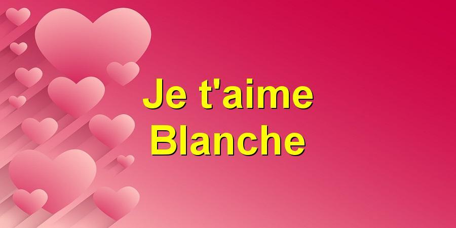 Je t'aime Blanche