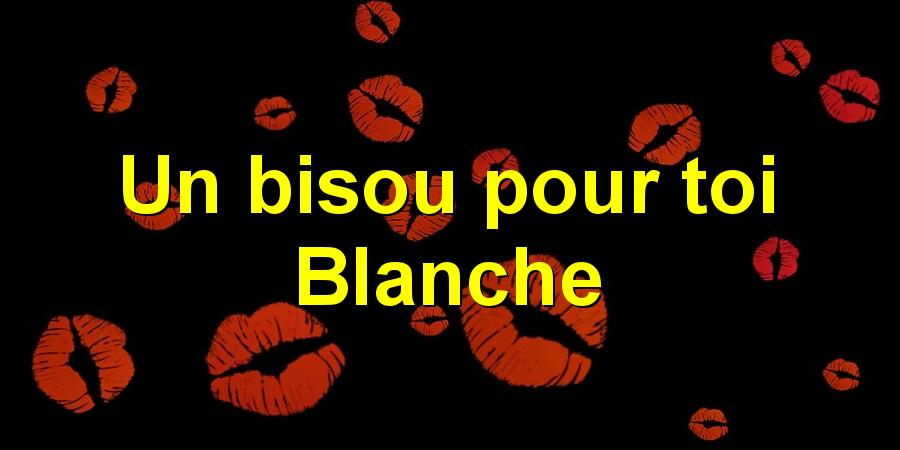 Un bisou pour toi Blanche