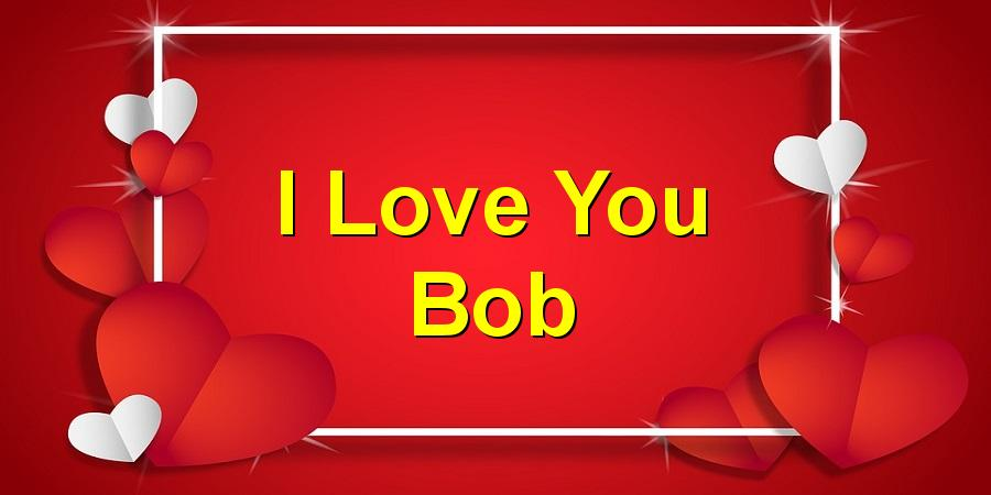 I Love You Bob