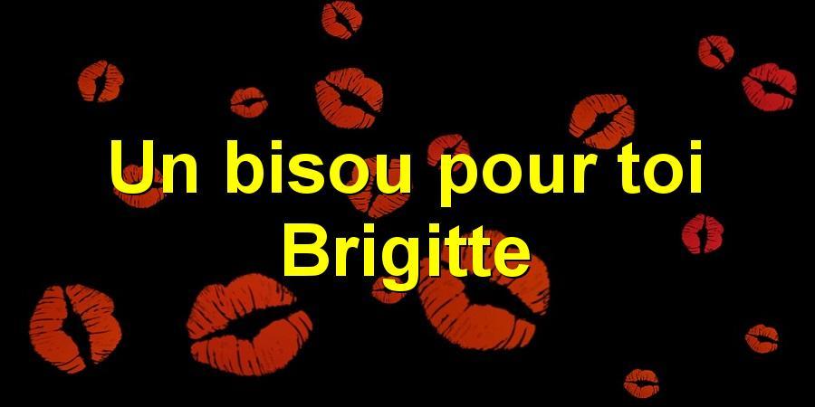 Un bisou pour toi Brigitte