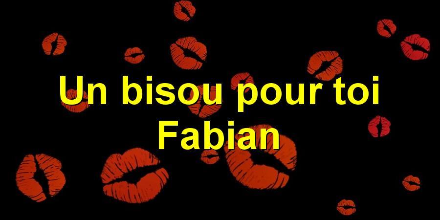 Un bisou pour toi Fabian