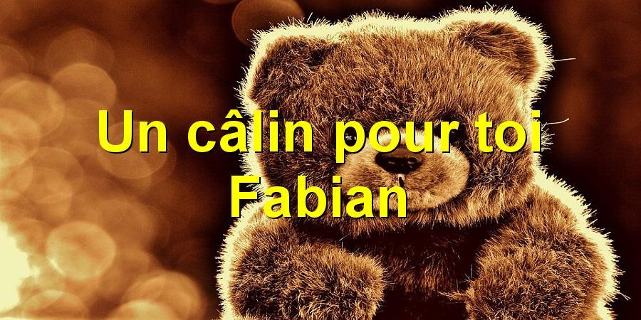 Un câlin pour toi Fabian