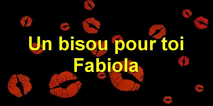 Un bisou pour toi Fabiola