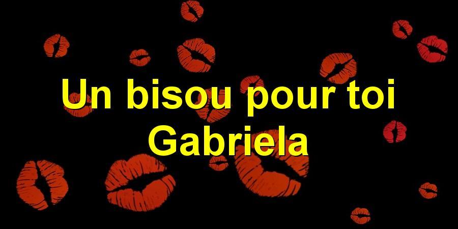 Un bisou pour toi Gabriela