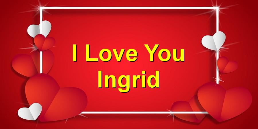 I Love You Ingrid