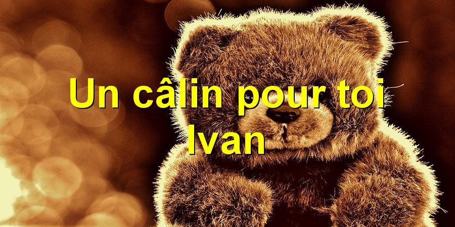 Un câlin pour toi Ivan