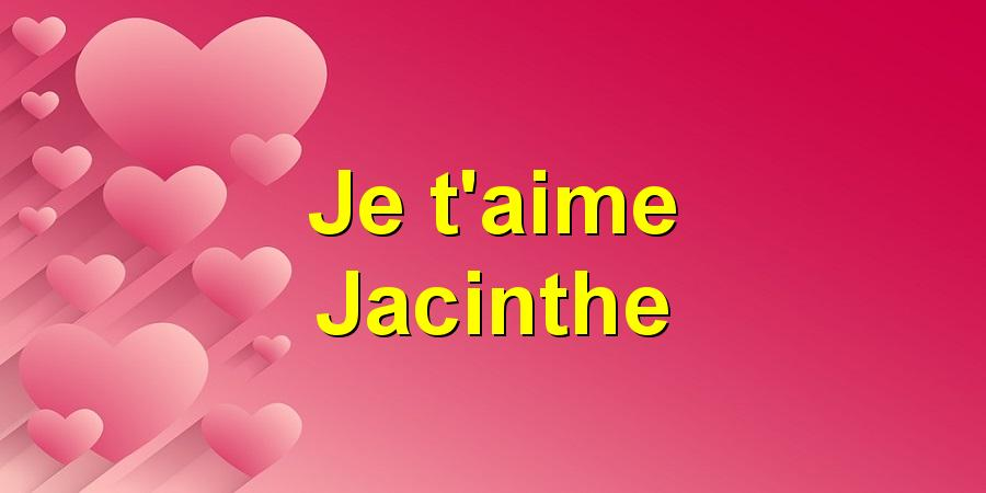 Je t'aime Jacinthe