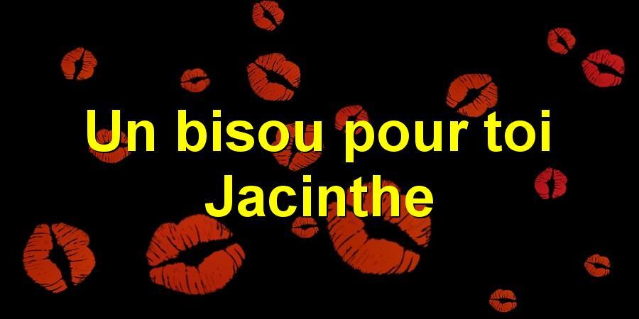Un bisou pour toi Jacinthe