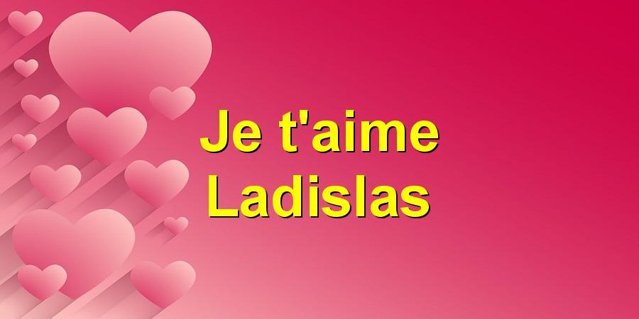 Je t'aime Ladislas