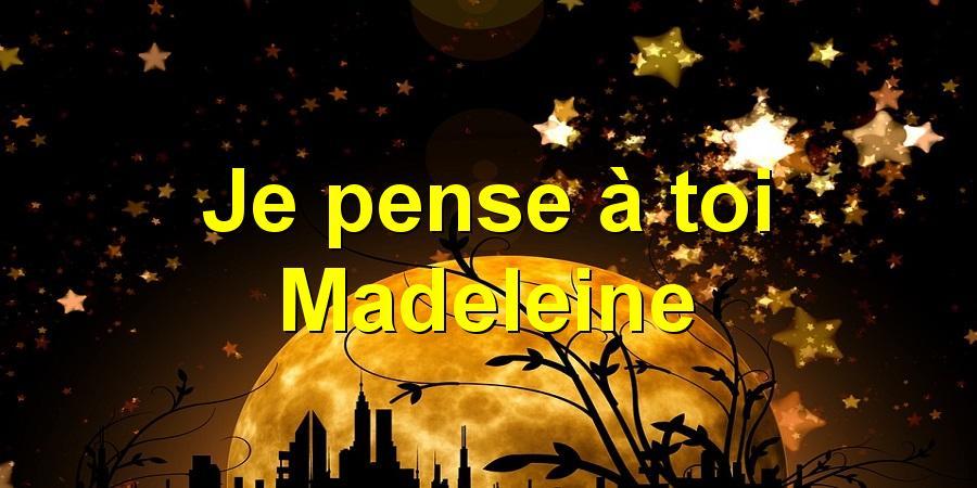 Je pense à toi Madeleine