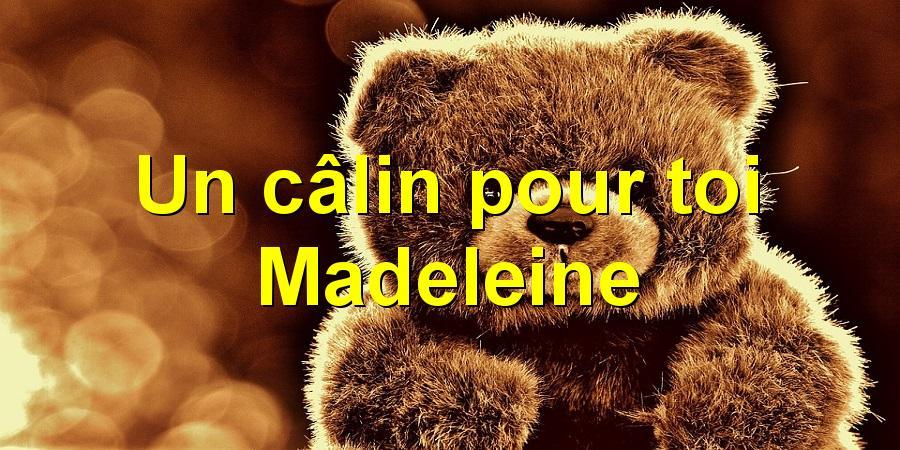 Un câlin pour toi Madeleine
