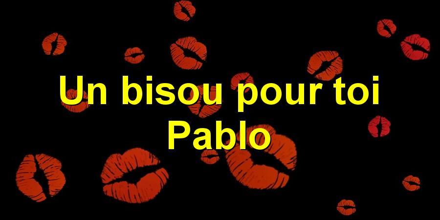 Un bisou pour toi Pablo
