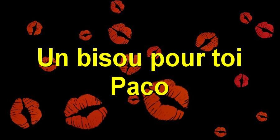 Un bisou pour toi Paco