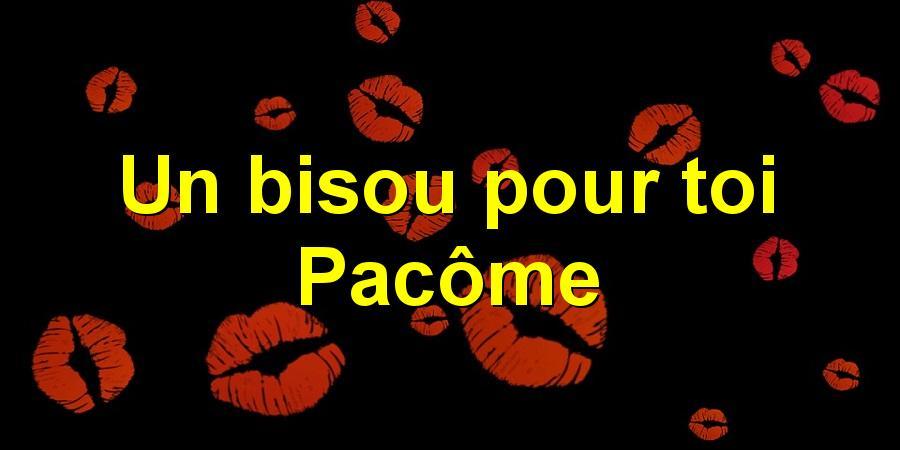 Un bisou pour toi Pacôme