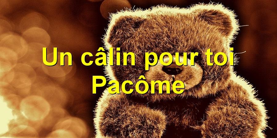 Un câlin pour toi Pacôme