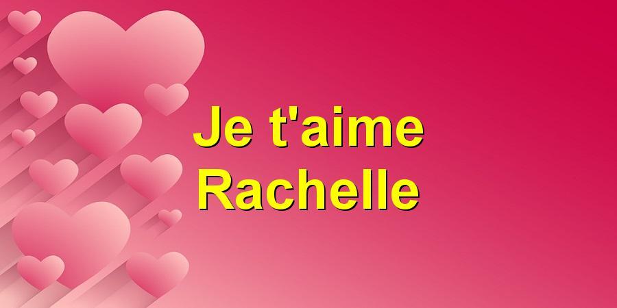 Je t'aime Rachelle
