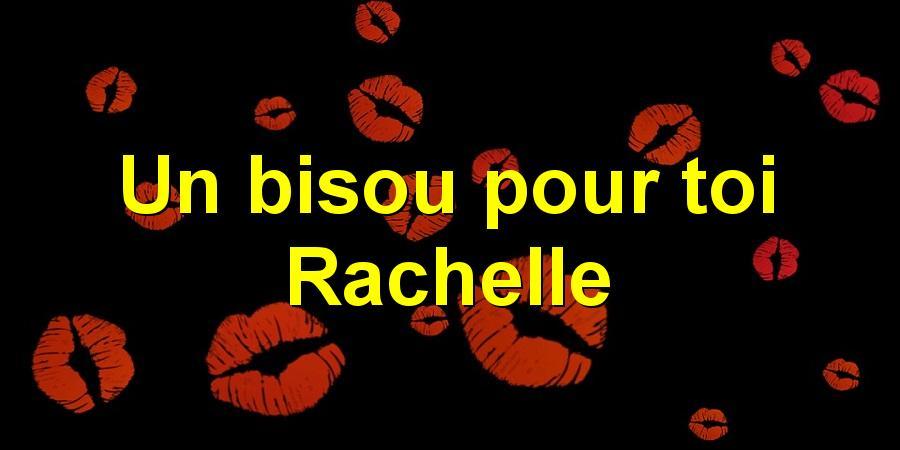 Un bisou pour toi Rachelle