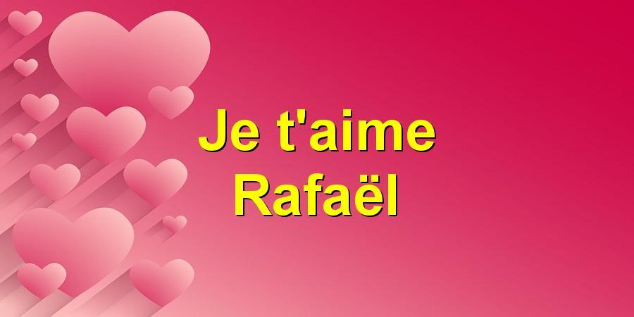 Je t'aime Rafaël