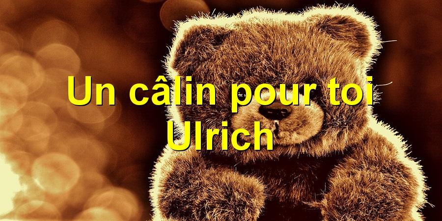 Un câlin pour toi Ulrich