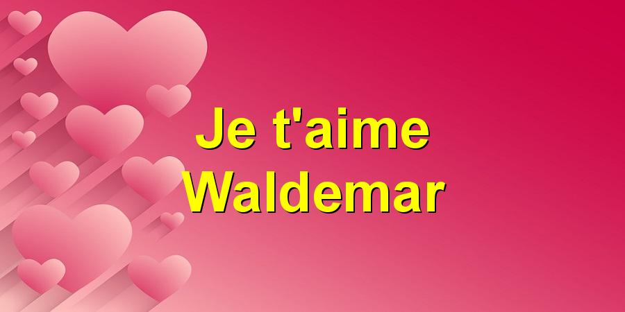 Je t'aime Waldemar