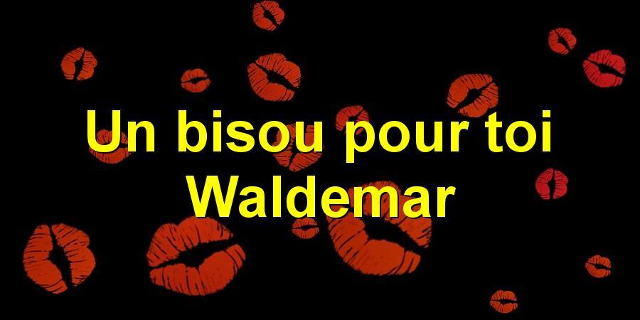 Un bisou pour toi Waldemar
