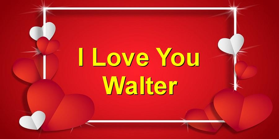 I Love You Walter