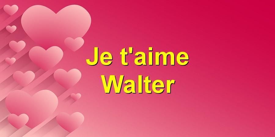 Je t'aime Walter