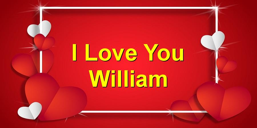 I Love You William