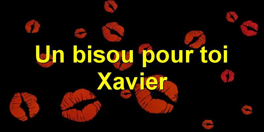 Un bisou pour toi Xavier