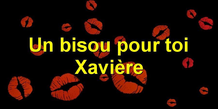 Un bisou pour toi Xavière