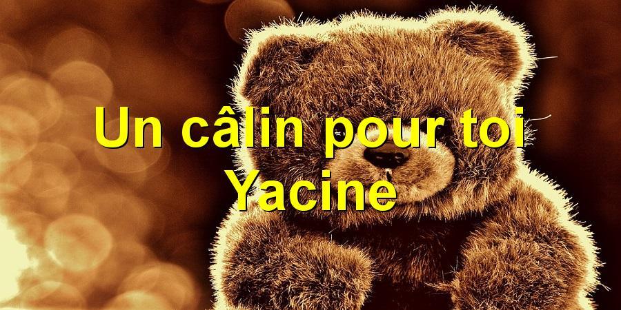 Un câlin pour toi Yacine