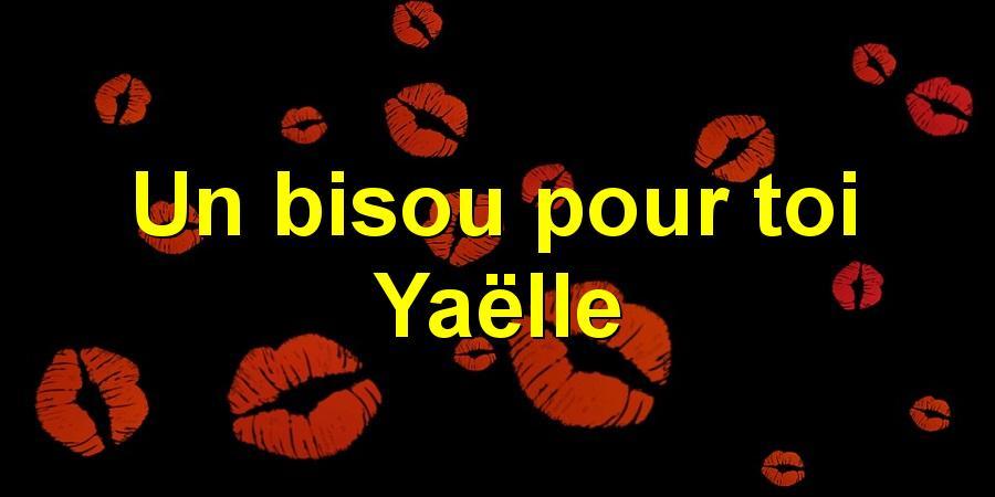 Un bisou pour toi Yaëlle