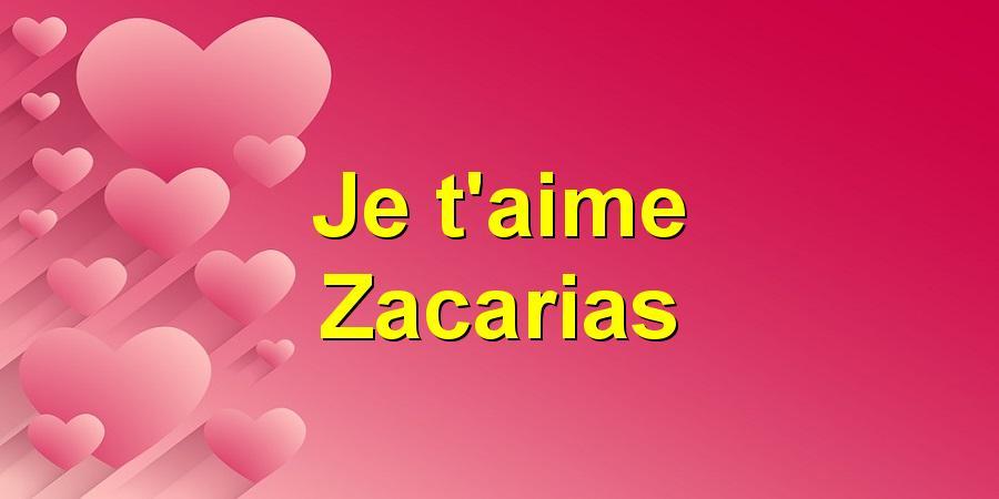 Je t'aime Zacarias